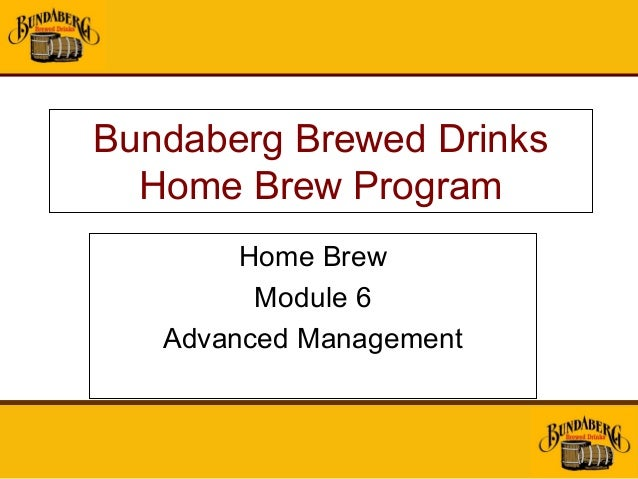 Bundaberg Brewed Drinks  Home Brew Program        Home Brew         Module 6   Advanced Management