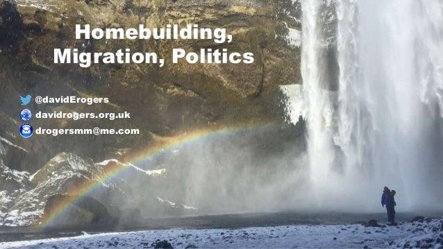 @davidErogers davidrogers.org.uk drogersmm@me.com Homebuilding, Migration, Politics