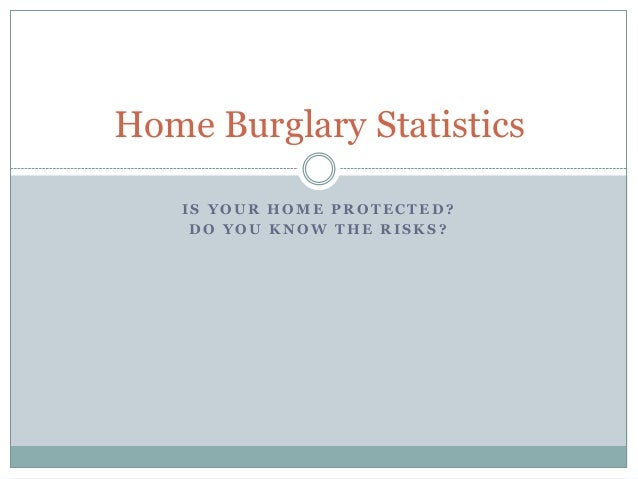 Home Burglary Statistics IS YOUR HOME PROTECTED? DO YOU KNOW THE RISKS?