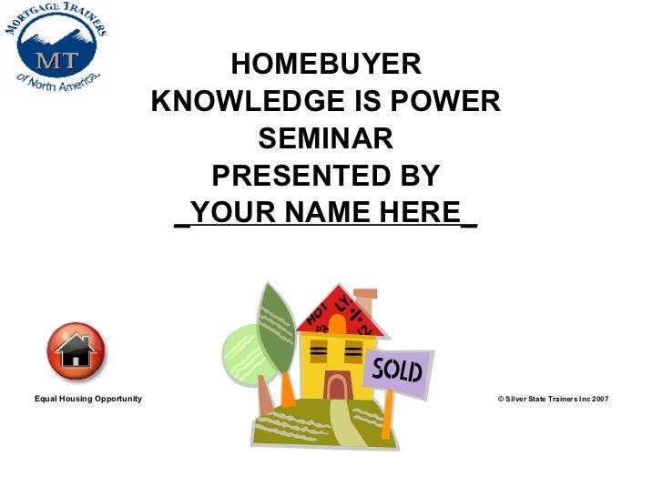 <ul><li>HOMEBUYER </li></ul><ul><li>KNOWLEDGE IS POWER </li></ul><ul><li>SEMINAR </li></ul><ul><li>PRESENTED BY </li></ul>...