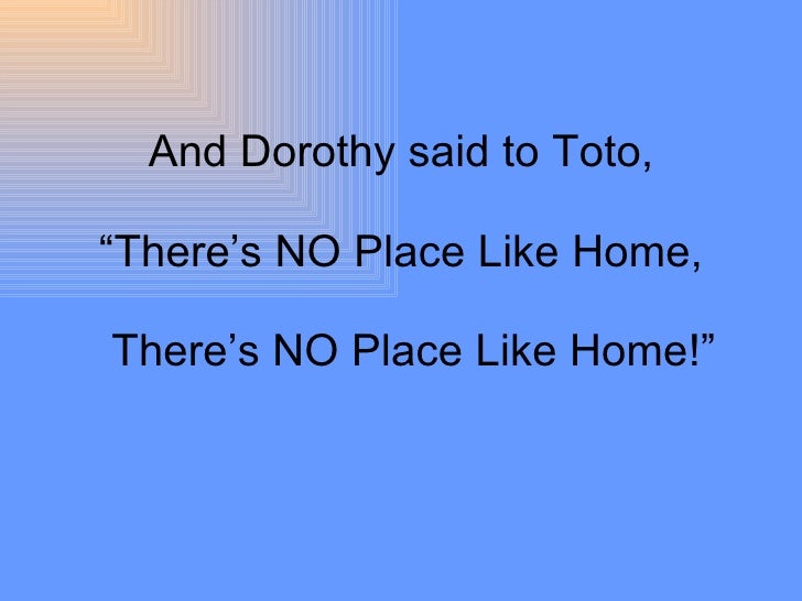 """And Dorothy said to Toto, """"There's NO Place Like Home,   There's NO Place Like Home!"""""""