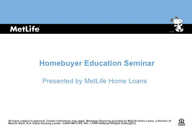 Homebuyer Education Seminar Presented by MetLife Home Loans All loans subject to approval. Certain restrictions may apply....