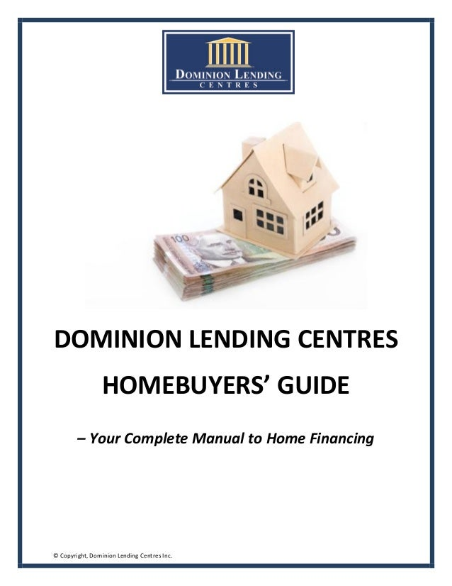 DOMINION LENDING CENTRES                 HOMEBUYERS' GUIDE        – Your Complete Manual to Home Financing© Copyright, Dom...