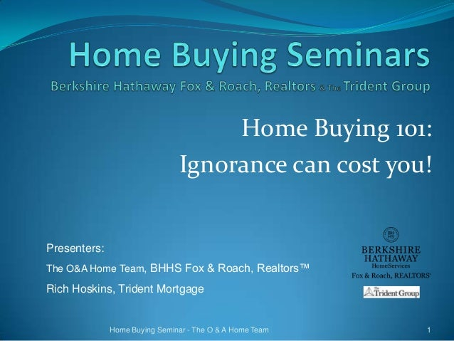 Home Buying 101: Ignorance can cost you!  Presenters: The O&A Home Team, BHHS Fox & Roach, Realtors™  Rich Hoskins, Triden...
