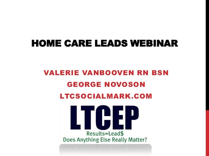 HOME CARE LEADS WEBINAR VALERIE VANBOOVEN RN BSN     GEORGE NOVOSON    LTCSOCIALMARK.COM
