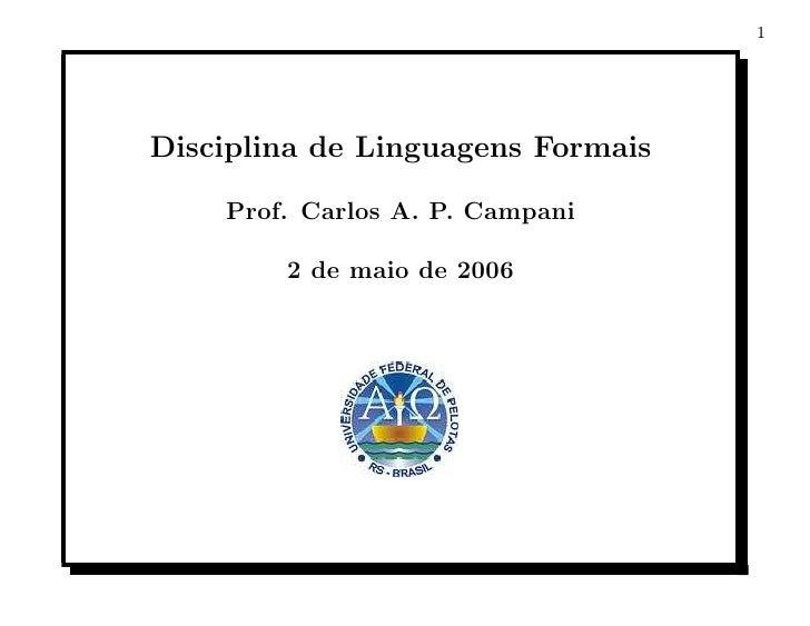 1     Disciplina de Linguagens Formais      Prof. Carlos A. P. Campani          2 de maio de 2006
