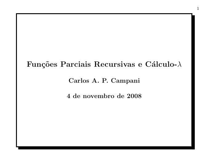 1     Fun¸oes Parciais Recursivas e C´lculo-λ    c˜                          a            Carlos A. P. Campani            ...