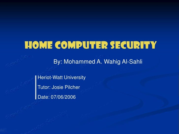 Heriot-Watt University <br />Tutor: Josie Pilcher <br />Date: 07/06/2006<br />Home Computer Security <br />By: Mohammed A....
