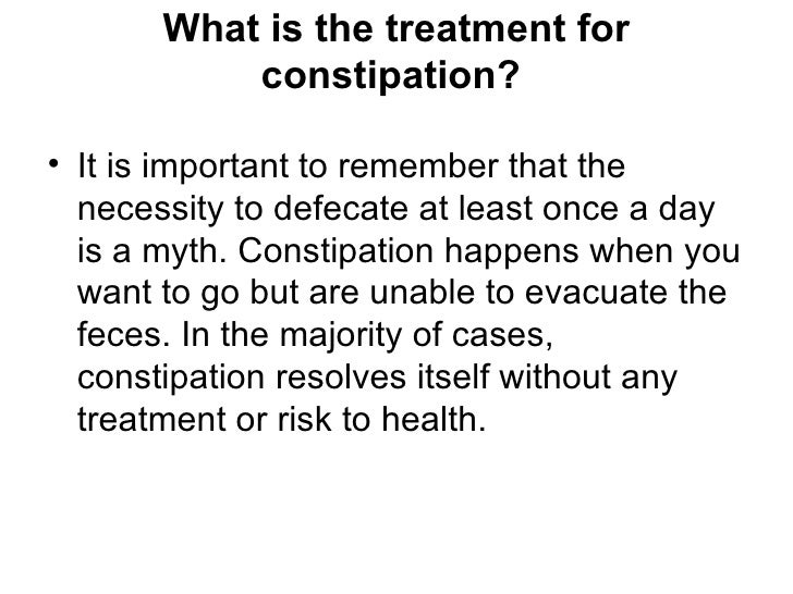 What is the treatment for            constipation?  • It is important to remember that the   necessity to defecate at leas...