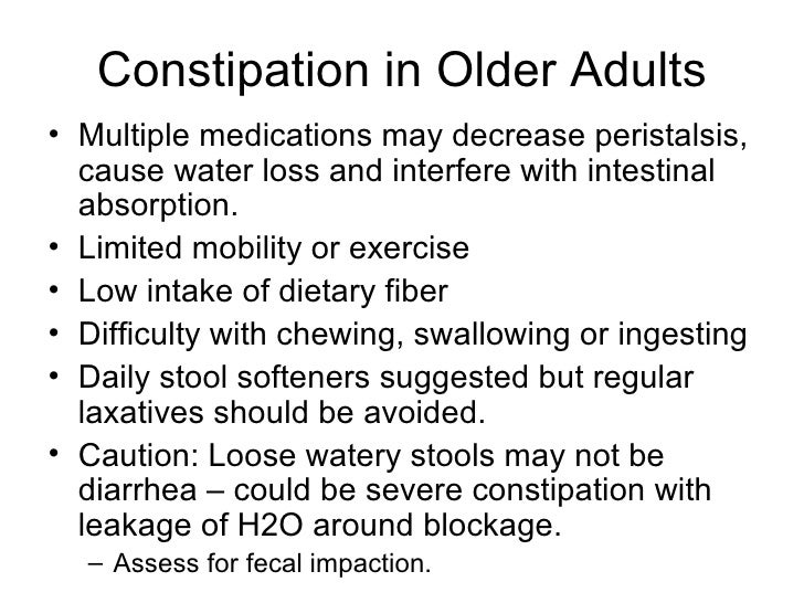 Constipation in Older Adults • Multiple medications may decrease peristalsis,   cause water loss and interfere with intest...