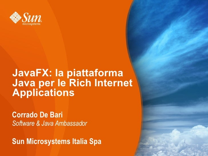 JavaFX: la piattaforma Java per le Rich Internet Applications  Corrado De Bari Software & Java Ambassador  Sun Microsystem...