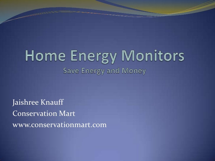 Home Energy Monitors Save Energy and Money <br />JaishreeKnauff<br />Conservation Mart<br />www.conservationmart.com<br />