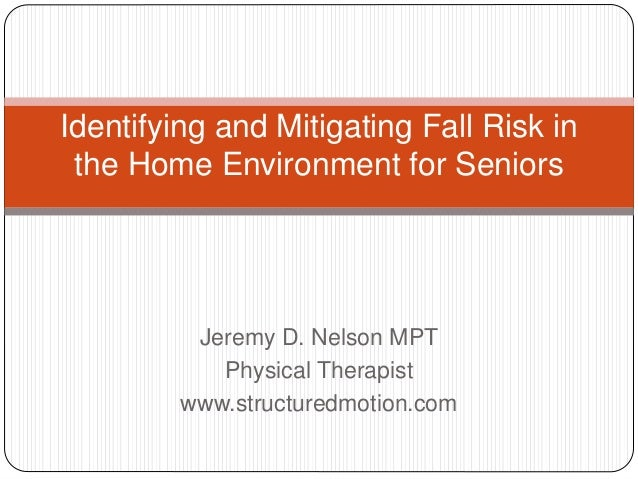 Jeremy D. Nelson MPT Physical Therapist www.structuredmotion.com Identifying and Mitigating Fall Risk in the Home Environm...