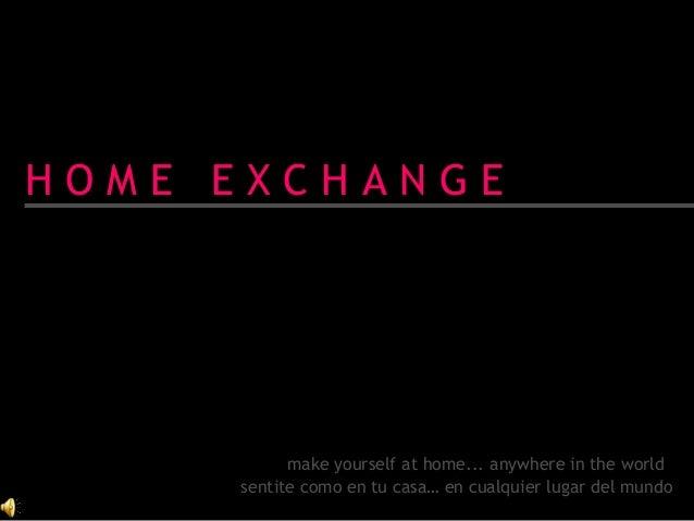 H O M E E X C H A N G E make yourself at home... anywhere in the world sentite como en tu casa… en cualquier lugar del mun...