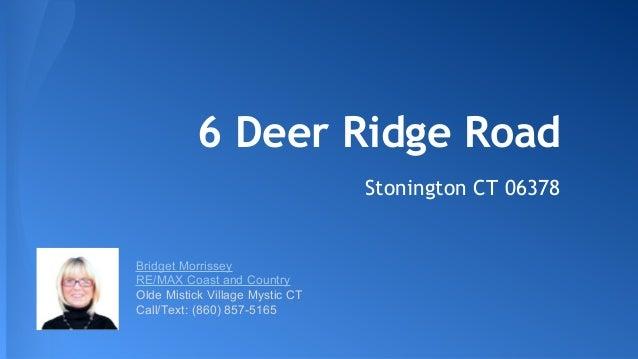 6 Deer Ridge Road Stonington CT 06378 Bridget Morrissey RE/MAX Coast and Country Olde Mistick Village Mystic CT Call/Text:...