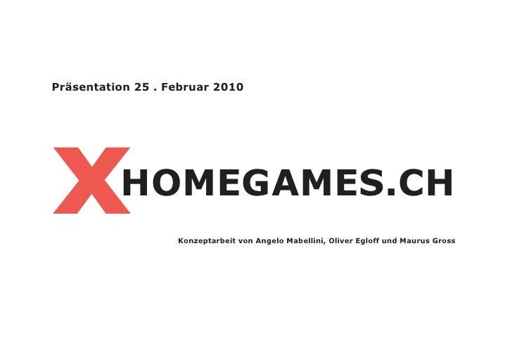 Präsentation 25 . Februar 2010x         HOMEGAMES.CH                   Konzeptarbeit von Angelo Mabellini, Oliver Egloff u...