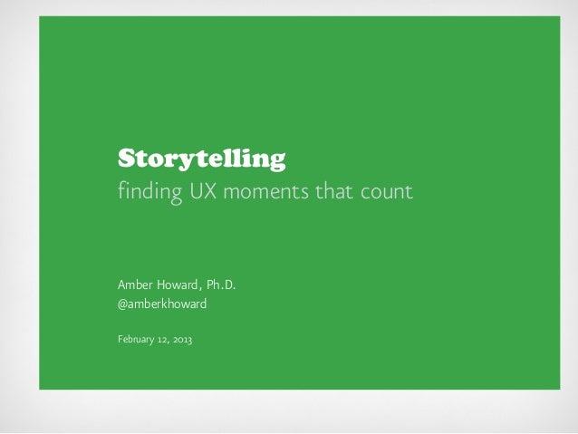 Storytellingfinding UX moments that countAmber Howard, Ph.D.@amberkhowardFebruary 12, 2013