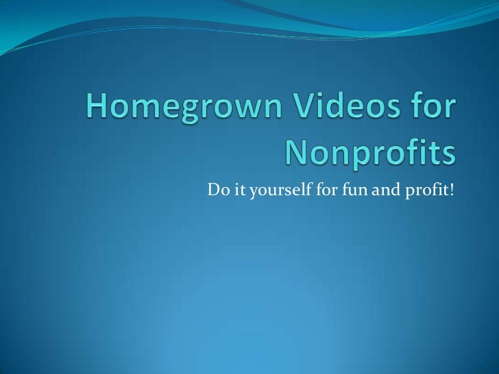 Homegrown Videos for Nonprofits<br />Do it yourself for fun and profit!<br />