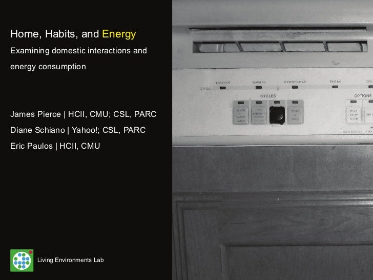 Home, Habits, and EnergyExamining domestic interactions andenergy consumptionJames Pierce | HCII, CMU; CSL, PARCDiane Schi...