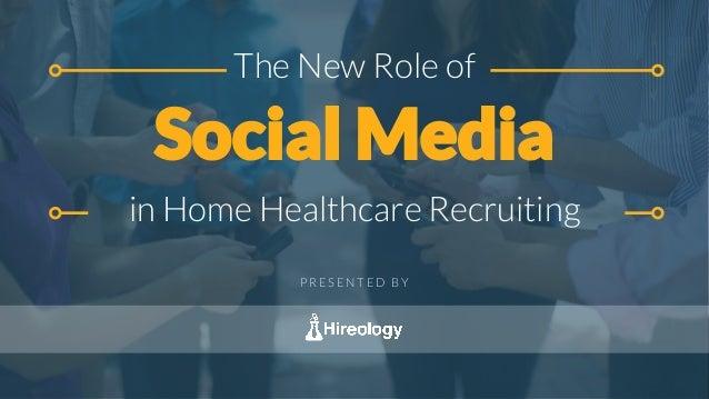 The New Role of Social Media in Home Healthcare Recruiting P R E S E N T E D B Y