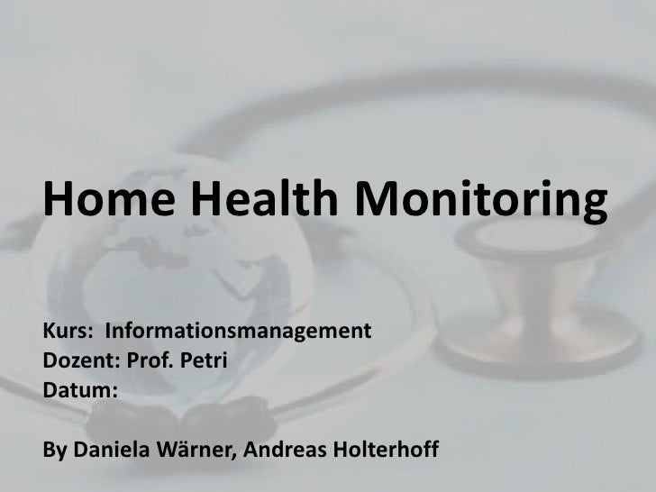 Home HealthMonitoring<br />Kurs:  Informationsmanagement<br />Dozent: Prof. Petri<br />Datum: <br />By Daniela Wärner, And...