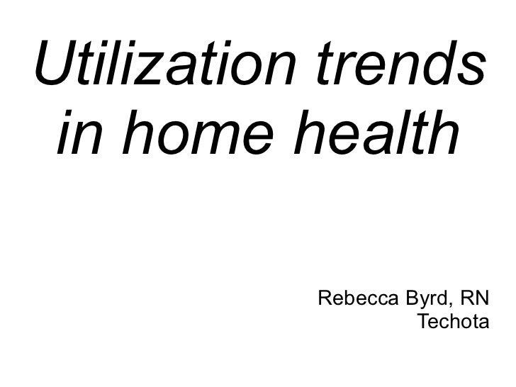 Utilization trends in home health           Rebecca Byrd, RN                    Techota