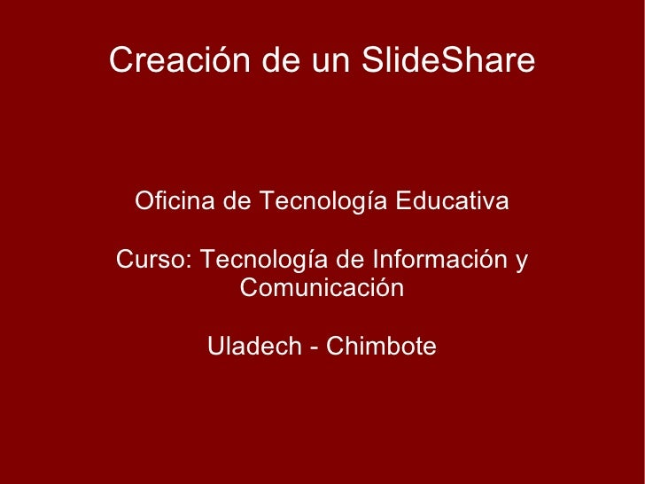 Creación de un SlideShare Oficina de Tecnología Educativa Curso: Tecnología de Información y Comunicación Uladech - Chimbo...