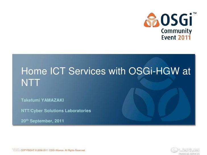 Home ICT Services with OSGi-HGW atNTTTakefumi YAMAZAKINTT/Cyber Solutions Laboratories20th September, 2011                ...