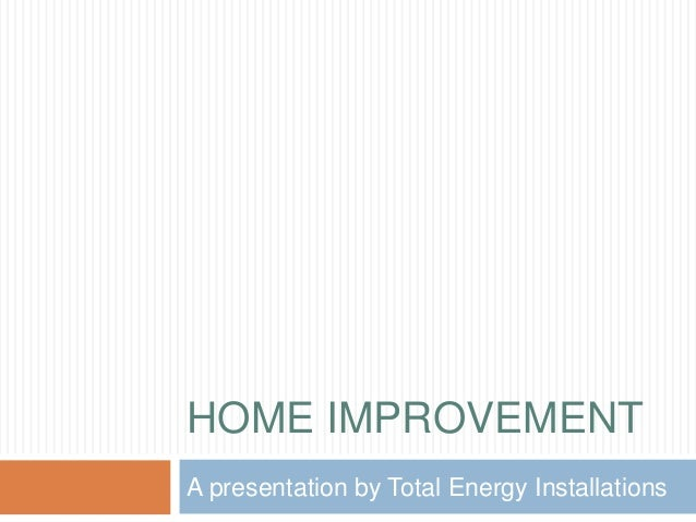 HOME IMPROVEMENT A presentation by Total Energy Installations