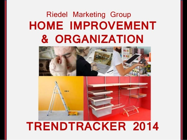 HOME IMPROVEMENT & ORGANIZATION TRENDTRACKER 2014 Riedel Marketing Group