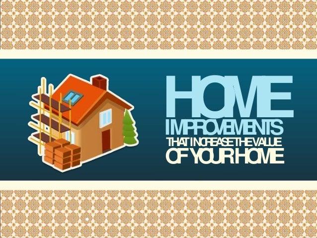 IMPROVEMENTS HOME THATINCREASETHEVALUE OFYOURHOME •
