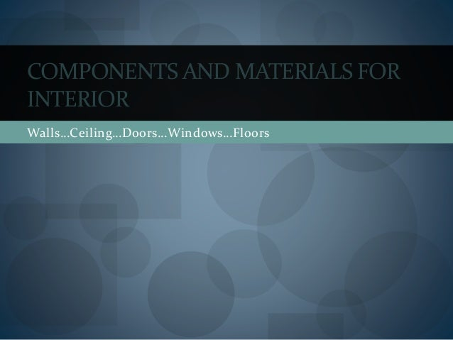 Walls…Ceiling…Doors…Windows…Floors COMPONENTS AND MATERIALS FOR INTERIOR