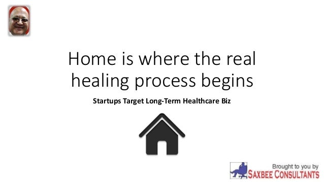 Home is where the real healing process begins Startups Target Long-Term Healthcare Biz