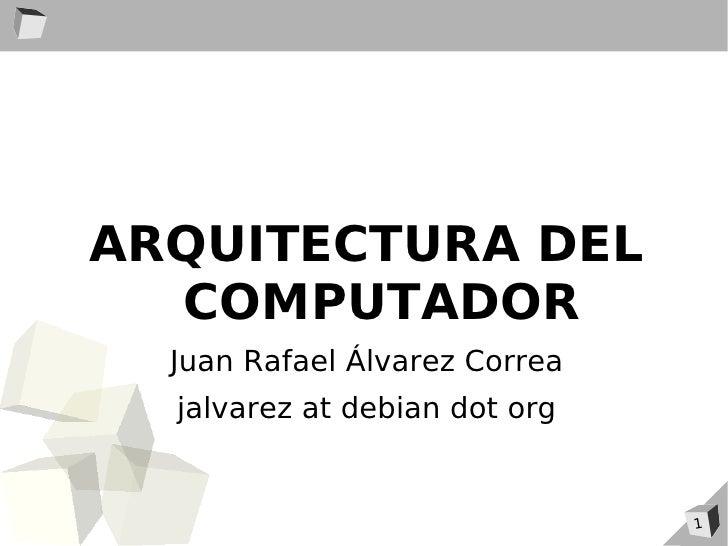 ARQUITECTURA DEL   COMPUTADOR   Juan Rafael Álvarez Correa   jalvarez at debian dot org                                  1
