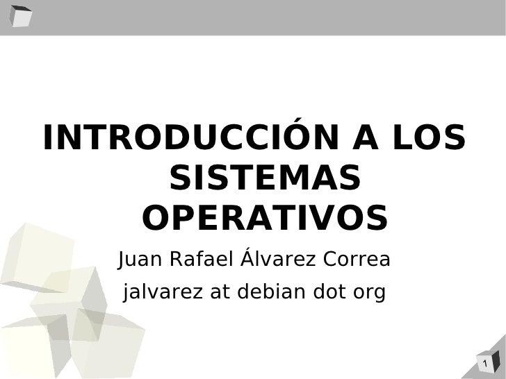 INTRODUCCIÓN A LOS      SISTEMAS     OPERATIVOS    Juan Rafael Álvarez Correa    jalvarez at debian dot org               ...