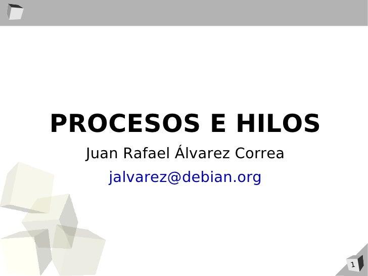 PROCESOS E HILOS   Juan Rafael Álvarez Correa     jalvarez@debian.org                                    1