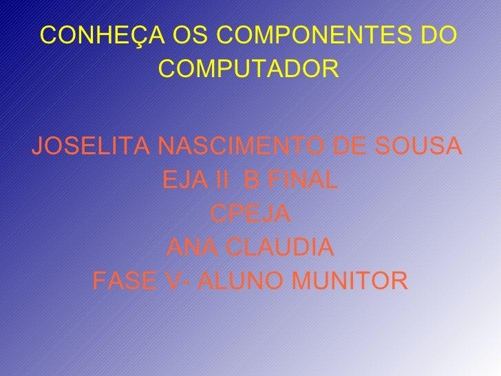 CONHEÇA OS COMPONENTES DO COMPUTADOR JOSELITA NASCIMENTO DE SOUSA  EJA II  B FINAL CPEJA ANA CLAUDIA FASE V- ALUNO MUNITOR