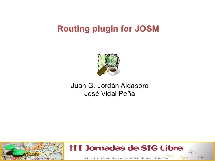 Routing plugin for JOSM <ul><ul><li>Juan G. Jordán Aldasoro </li></ul></ul><ul><ul><li>José Vidal Peña </li></ul></ul>