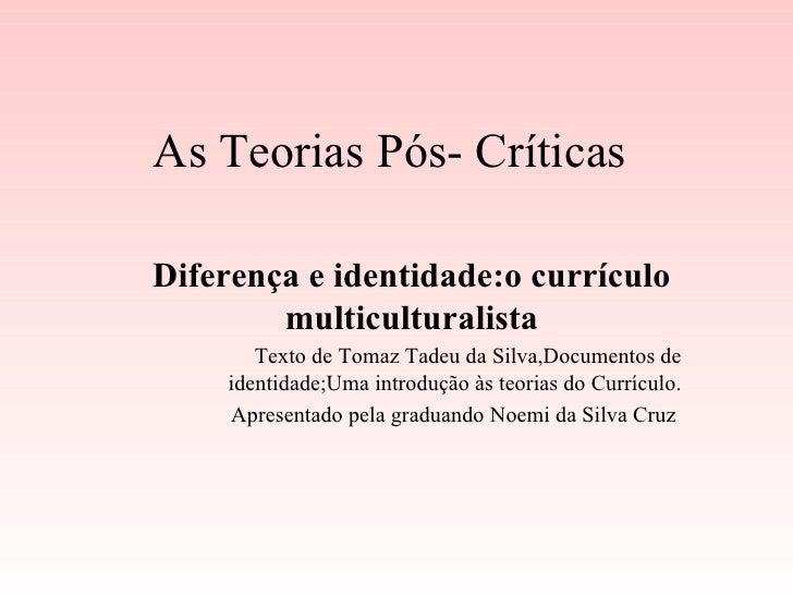 As Teorias Pós- Críticas Diferença e identidade:o currículo multiculturalista Texto de Tomaz Tadeu da Silva,Documentos de ...