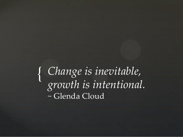{ Change is inevitable, growth is intentional. ~ Glenda Cloud