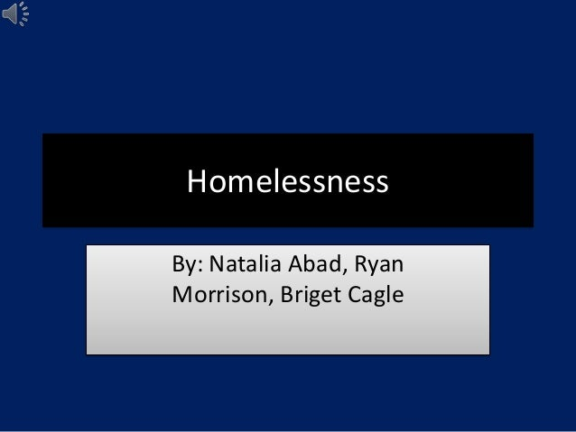 HomelessnessBy: Natalia Abad, RyanMorrison, Briget Cagle