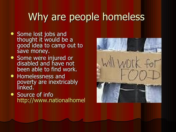why do people become homelss There are so many reasons why people become homeless and not because they don't want to work teens who can't live at home, domestic violence and addictions that have .