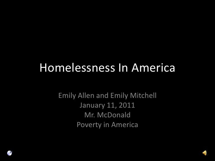 Homelessness In America Emily Allen and Emily Mitchell January 11, 2011 Mr. McDonald Poverty in America