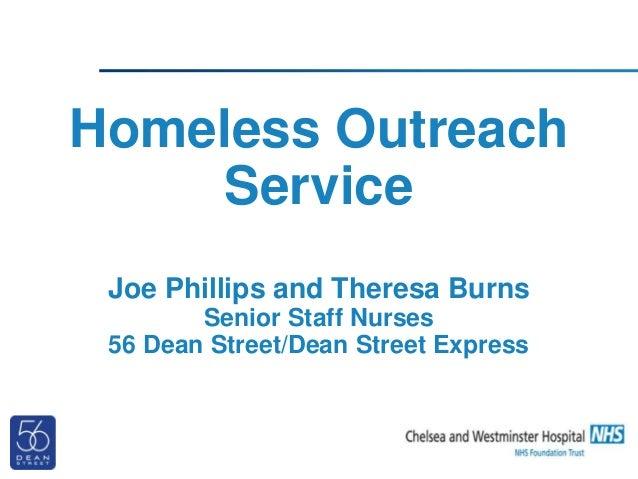 Homeless Outreach Service Joe Phillips and Theresa Burns Senior Staff Nurses 56 Dean Street/Dean Street Express