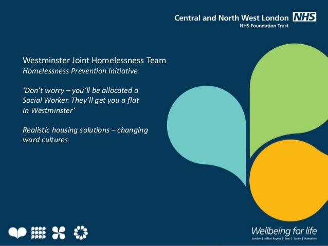 Westminster Joint Homelessness Team Homelessness Prevention Initiative 'Don't worry – you'll be allocated a Social Worker....