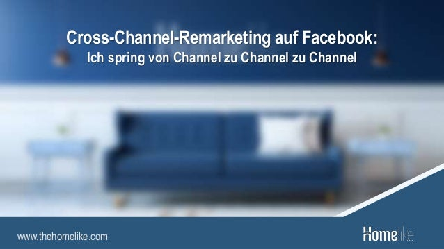 www.thehomelike.com Cross-Channel-Remarketing auf Facebook: Ich spring von Channel zu Channel zu Channel