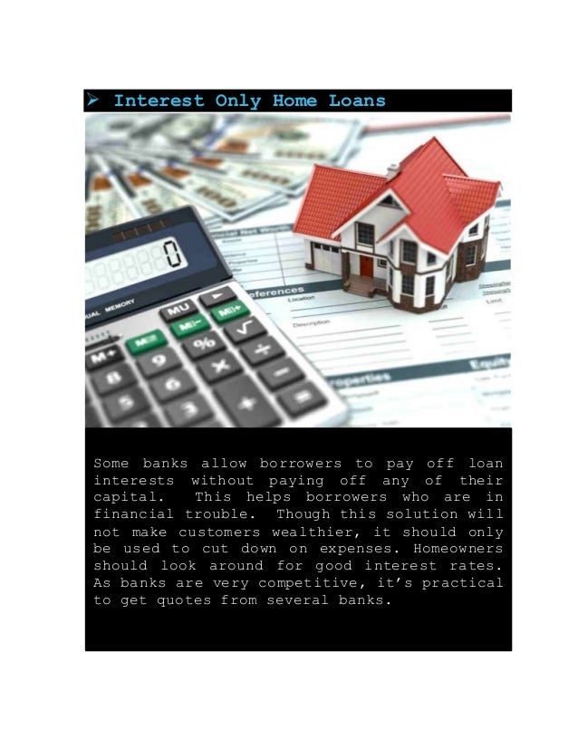  Interest Only Home Loans Some banks allow borrowers to pay off loan interests without paying off any of their capital. T...