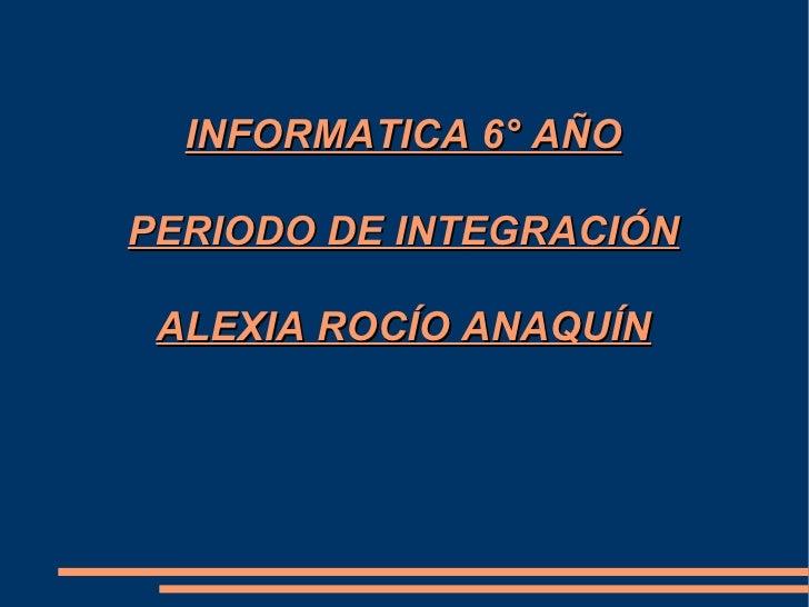 INFORMATICA 6° AÑO PERIODO DE INTEGRACIÓN ALEXIA ROCÍO ANAQUÍN