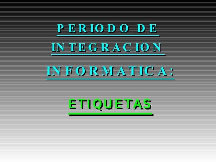 PERIODO DE INTEGRACION <ul><ul><li>INFORMATICA: </li></ul></ul><ul><ul><li>ETIQUETAS </li></ul></ul>