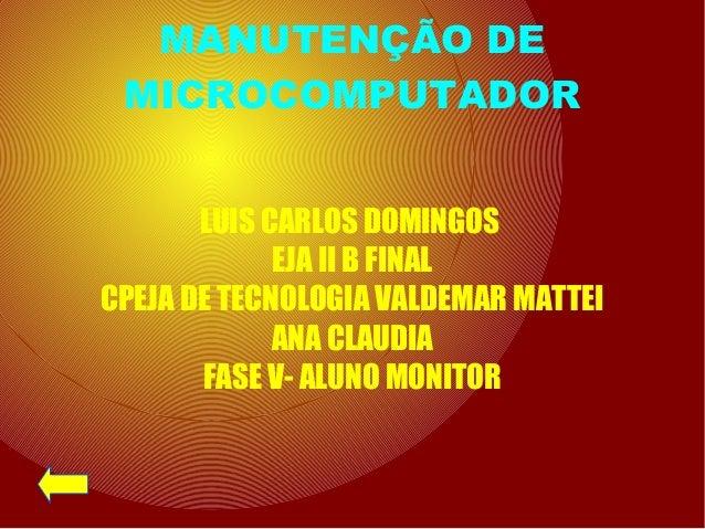 MANUTENÇÃO DE MICROCOMPUTADOR LUIS CARLOS DOMINGOS EJA II B FINAL CPEJA DE TECNOLOGIA VALDEMAR MATTEI ANA CLAUDIA FASE V- ...